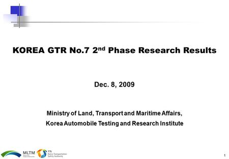 1 KOREA GTR No.7 2 nd Phase Research Results Dec. 8, 2009 Ministry of Land, Transport and Maritime Affairs, Korea Automobile Testing and Research Institute.