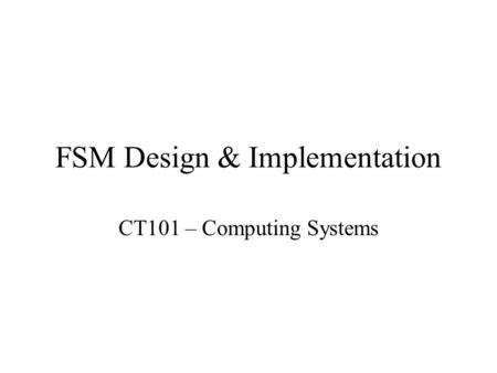FSM Design & Implementation CT101 – Computing Systems.