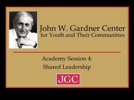 Academy Session 4: Shared Leadership John W. Gardner Center for Youth and Their Communities.