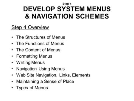 Step 4 DEVELOP SYSTEM MENUS & NAVIGATION SCHEMES Step 4 Overview The Structures of Menus The Functions of Menus The Content of Menus Formatting Menus Writing.