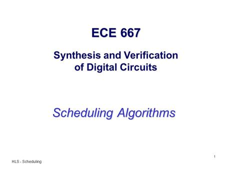 HLS - Scheduling 1 ECE 667 ECE 667 Synthesis and Verification of Digital Circuits Scheduling Algorithms.