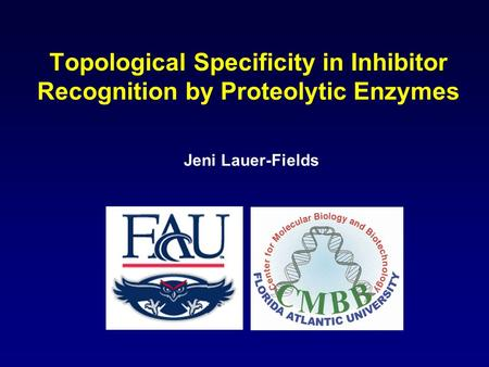 Topological Specificity in Inhibitor Recognition by Proteolytic Enzymes Jeni Lauer-Fields.