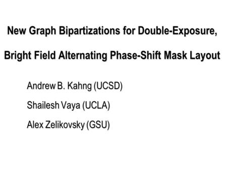 New Graph Bipartizations for Double-Exposure, Bright Field Alternating Phase-Shift Mask Layout Andrew B. Kahng (UCSD) Shailesh Vaya (UCLA) Alex Zelikovsky.