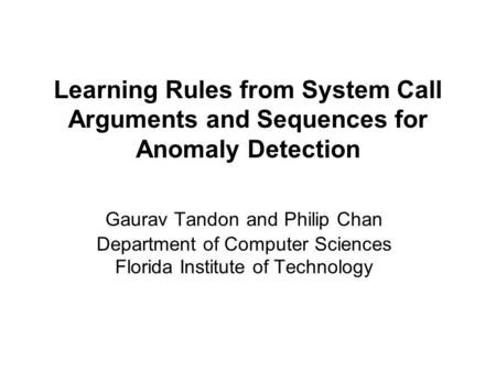 Learning Rules from System Call Arguments and Sequences for Anomaly Detection Gaurav Tandon and Philip Chan Department of Computer Sciences Florida Institute.