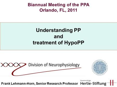 Understanding PP and treatment of HypoPP Biannual Meeting of the PPA Orlando, FL, 2011 Frank Lehmann-Horn, Senior Research Professor.