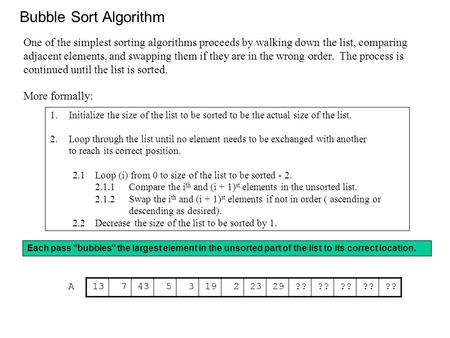 Bubble Sort Algorithm 1.Initialize the size of the list to be sorted to be the actual size of the list. 2.Loop through the list until no element needs.