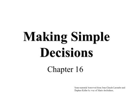 Making Simple Decisions Chapter 16 Some material borrowed from Jean-Claude Latombe and Daphne Koller by way of Marie desJadines,
