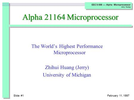 Slide #1February 11, 1997 EECS 598 ---- Alpha Microprocessor Jerry Huang Alpha 21164 Microprocessor The World's Highest Performance Microprocessor Zhihui.