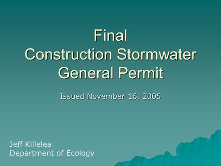 Final Construction Stormwater General Permit Issued November 16, 2005 Jeff Killelea Department of Ecology.