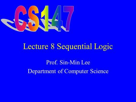 Lecture 8 Sequential Logic Prof. Sin-Min Lee Department of Computer Science.