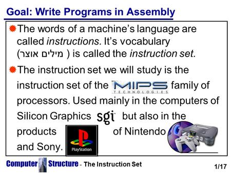 Computer Structure - The Instruction Set Goal: Write Programs in Assembly  The words of a machine's language are called instructions. It's vocabulary.