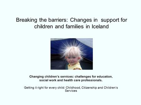 Breaking the barriers: Changes in support for children and families in Iceland Changing children's services: challenges for education, social work and.