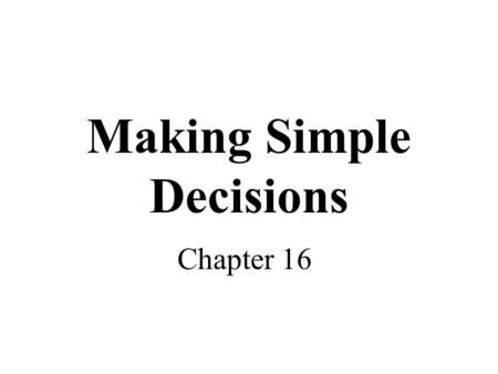 Making Simple Decisions Chapter 16. Topics Decision making under uncertainty –Expected utility –Utility theory and rationality –Utility functions –Multi-attribute.