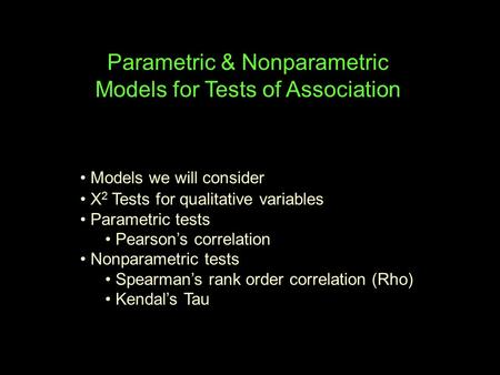 Parametric & Nonparametric Models for Tests of Association Models we will consider X 2 Tests for qualitative variables Parametric tests Pearson's correlation.
