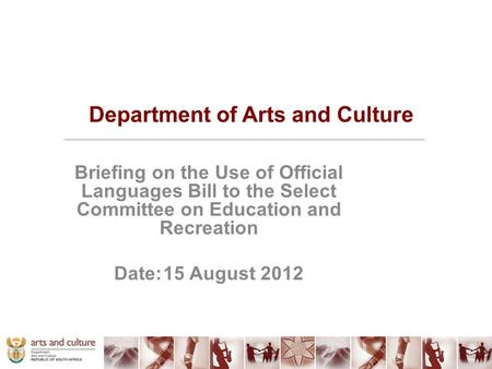 Department of Arts and Culture Briefing on the Use of Official Languages Bill to the Select Committee on Education and Recreation Date:15 August 2012.
