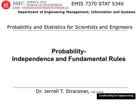1 Probability- Independence and Fundamental Rules Dr. Jerrell T. Stracener, SAE Fellow EMIS 7370 STAT 5340 Probability and Statistics for Scientists and.