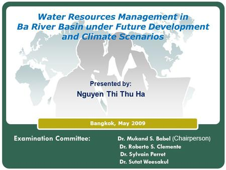 LOGO Bangkok, May 2009 Water Resources Management in Ba River Basin under Future Development and Climate Scenarios Presented by: Nguyen Thi Thu Ha Examination.