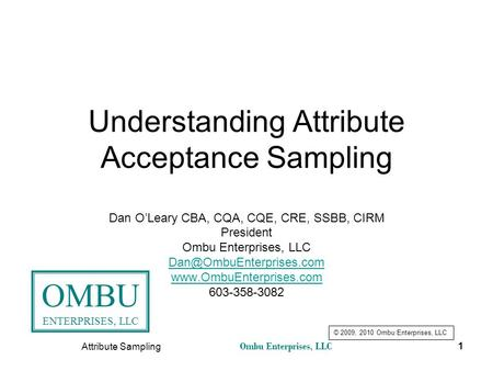 Ombu Enterprises, LLC Attribute Sampling 1 Understanding Attribute Acceptance Sampling Dan O'Leary CBA, CQA, CQE, CRE, SSBB, CIRM President Ombu Enterprises,