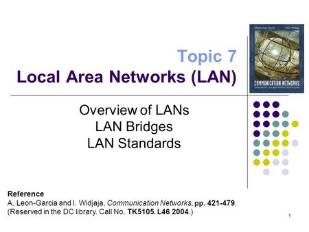 1 Topic 7 Local Area Networks (LAN) Overview of LANs LAN Bridges LAN Standards Reference A. Leon-Garcia and I. Widjaja, Communication Networks, pp. 421-479.