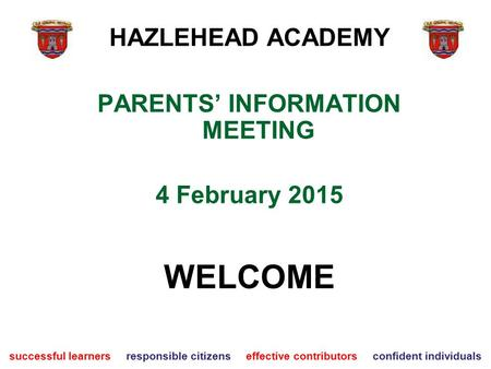 PARENTS' INFORMATION MEETING 4 February 2015 WELCOME successful learners responsible citizens effective contributors confident individuals HAZLEHEAD ACADEMY.