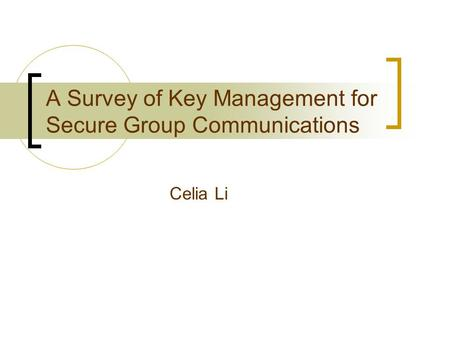 A Survey of Key Management for Secure Group Communications Celia Li.