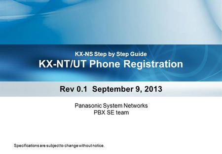 KX-NS Step by Step Guide KX-NT/UT Phone Registration Rev 0.1 September 9, 2013 Specifications are subject to change without notice. Panasonic System Networks.