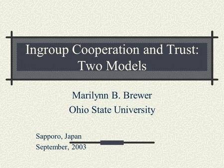 Ingroup Cooperation and Trust: Two Models Marilynn B. Brewer Ohio State University Sapporo, Japan September, 2003.