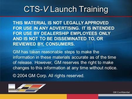 GM Confidential CTS-V Launch Training THIS MATERIAL IS NOT LEGALLY APPROVED FOR USE IN ANY ADVERTISING. IT IS INTENDED FOR USE BY DEALERSHIP EMPLOYEES.
