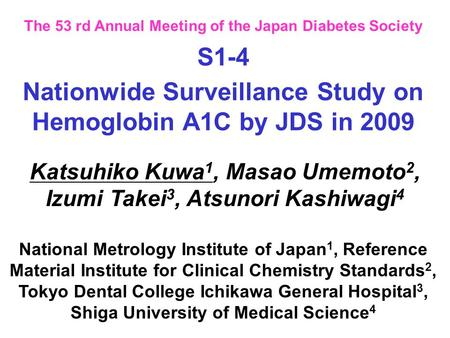 The 53 rd Annual Meeting of the Japan Diabetes Society Nationwide Surveillance Study on Hemoglobin A1C by JDS in 2009 Katsuhiko Kuwa 1, Masao Umemoto 2,