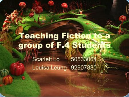 Teaching Fiction to a group of F.4 Students Scarlett Lo 50533064 Louisa Leung92907880.