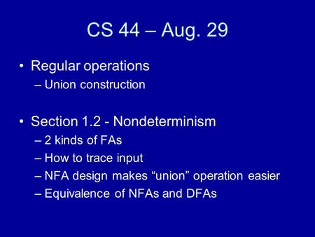 "CS 44 – Aug. 29 Regular operations –Union construction Section 1.2 - Nondeterminism –2 kinds of FAs –How to trace input –NFA design makes ""union"" operation."