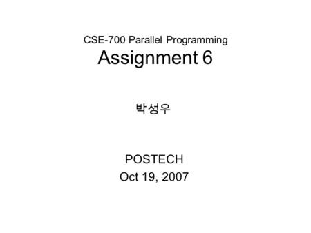 CSE-700 Parallel Programming Assignment 6 POSTECH Oct 19, 2007 박성우.