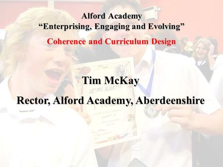 "Alford Academy ""Enterprising, Engaging and Evolving"" Coherence and Curriculum Design Tim McKay Rector, Alford Academy, Aberdeenshire."