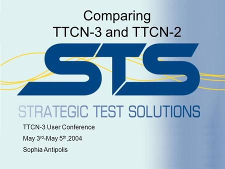 Comparing TTCN-3 and TTCN-2 TTCN-3 User Conference May 3 rd -May 5 th,2004 Sophia Antipolis.