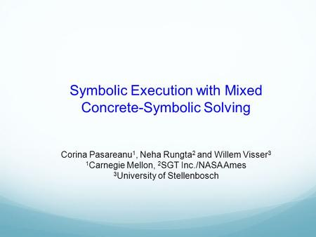 Symbolic Execution with Mixed Concrete-Symbolic Solving Corina Pasareanu 1, Neha Rungta 2 and Willem Visser 3 1 Carnegie Mellon, 2 SGT Inc./NASA Ames 3.
