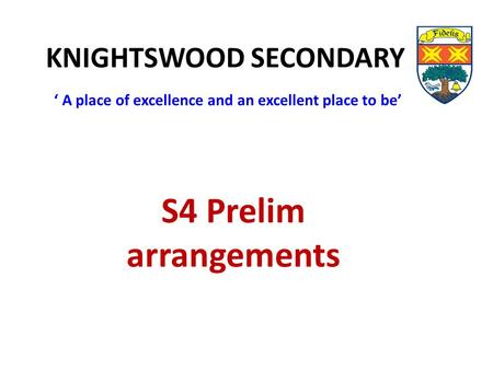 KNIGHTSWOOD SECONDARY ' A place of excellence and an excellent place to be' S4 Prelim arrangements.