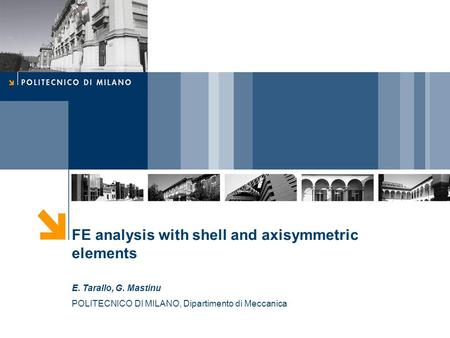 FE analysis with shell and axisymmetric elements E. Tarallo, G. Mastinu POLITECNICO DI MILANO, Dipartimento di Meccanica.