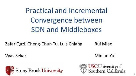 Practical and Incremental Convergence between SDN and Middleboxes 1 Zafar Qazi, Cheng-Chun Tu, Luis Chiang Vyas Sekar Rui Miao Minlan Yu.