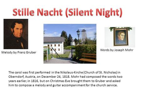 Words by Joseph Mohr Melody by Franz Gruber The carol was first performed in the Nikolaus-Kirche (Church of St. Nicholas) in Oberndorf, Austria, on December.