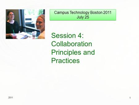 Session 4: Collaboration Principles and Practices 2011 1 Campus Technology Boston 2011 July 25 Campus Technology Boston 2011 July 25.
