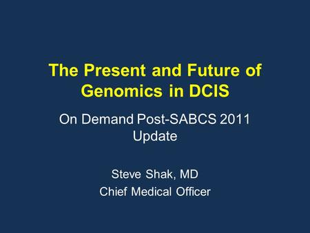 The Present and Future of Genomics in DCIS On Demand Post-SABCS 2011 Update Steve Shak, MD Chief Medical Officer.