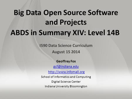 Big Data Open Source Software and Projects ABDS in Summary XIV: Level 14B I590 Data Science Curriculum August 15 2014 Geoffrey Fox