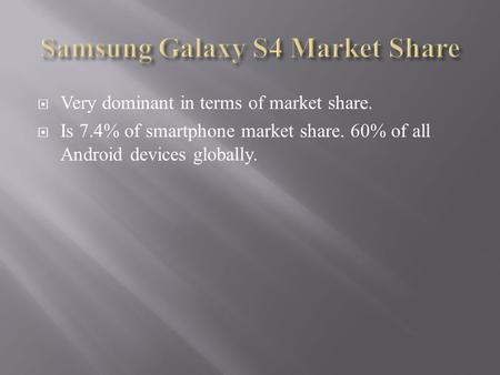  Very dominant in terms of market share.  Is 7.4% of smartphone market share. 60% of all Android devices globally.