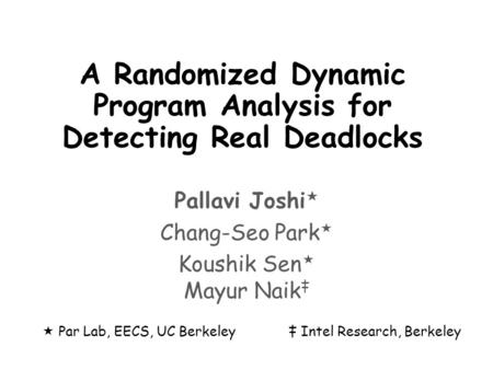 A Randomized Dynamic Program Analysis for Detecting Real Deadlocks Pallavi Joshi  Chang-Seo Park  Koushik Sen  Mayur Naik ‡  Par Lab, EECS, UC Berkeley‡
