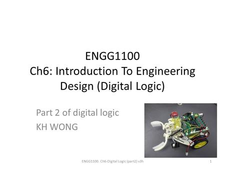 ENGG1100 Ch6: Introduction To Engineering Design (Digital Logic) Part 2 of digital logic KH WONG ENGG1100. Ch6-Digital Logic (part2) v3h1.