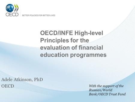 OECD/INFE High-level Principles for the evaluation of financial education programmes Adele Atkinson, PhD OECD With the support of the Russian/World Bank/OECD.