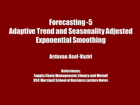 Chapter 7 Demand Forecasting in a Supply Chain Forecasting -5 Adaptive Trend and Seasonality Adjusted Exponential Smoothing Ardavan Asef-Vaziri References: