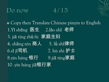  Copy then Translate Chinese pinyin to English 1.Y ī sh ē ng 医生 2.l ǎ o sh ī 老师 3. ji ā tíng zh ǔ fù 家庭主妇 4. sh ā ng rén 商人 5. l ǜ sh ī 律师 6.s ī j ī 司机.