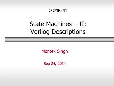 1 COMP541 State Machines – II: Verilog Descriptions Montek Singh Sep 24, 2014.