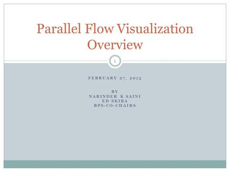 FEBRUARY 27, 2013 BY NARINDER K SAINI ED SKIBA BPS-CO-CHAIRS Parallel Flow Visualization Overview 1.